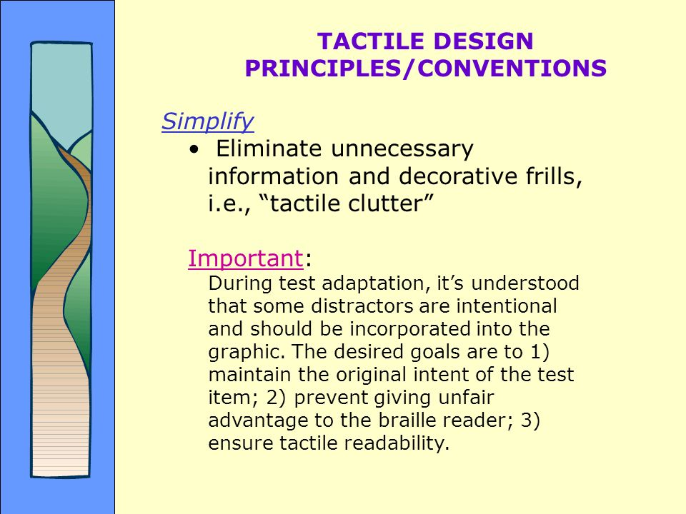 TACTILE DESIGN PRINCIPLES/CONVENTIONS Simplify Eliminate unnecessary information and decorative frills, i.e., tactile clutter Important: During test a