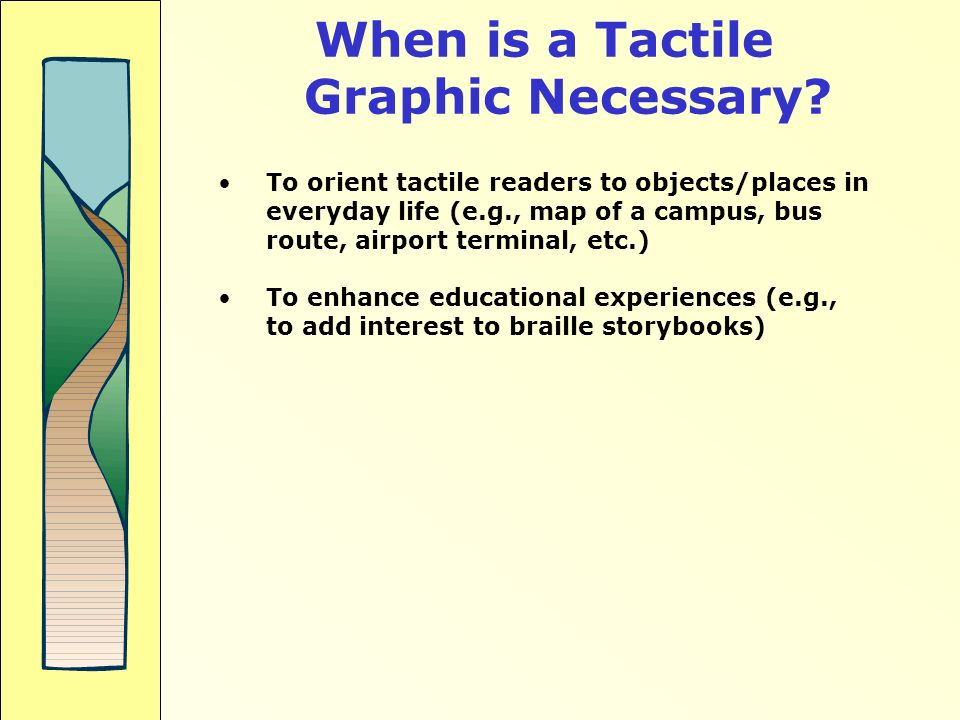 When is a Tactile Graphic Necessary? To orient tactile readers to objects/places in everyday life (e.g., map of a campus, bus route, airport terminal,
