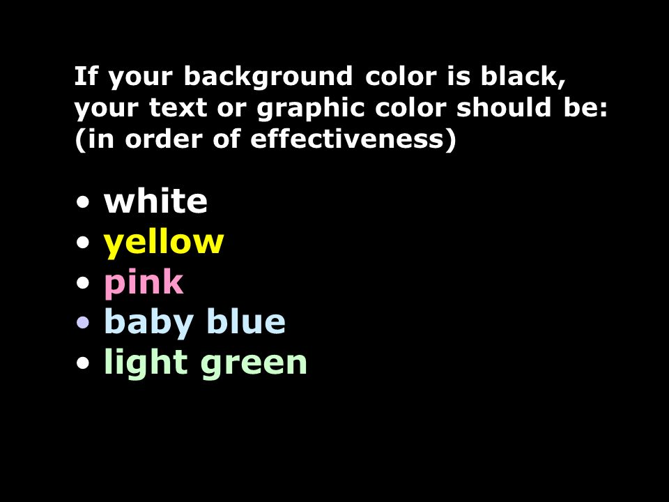 If your background color is white, your text or graphic color should be: (in order of effectiveness) black dark blue violet dark green red
