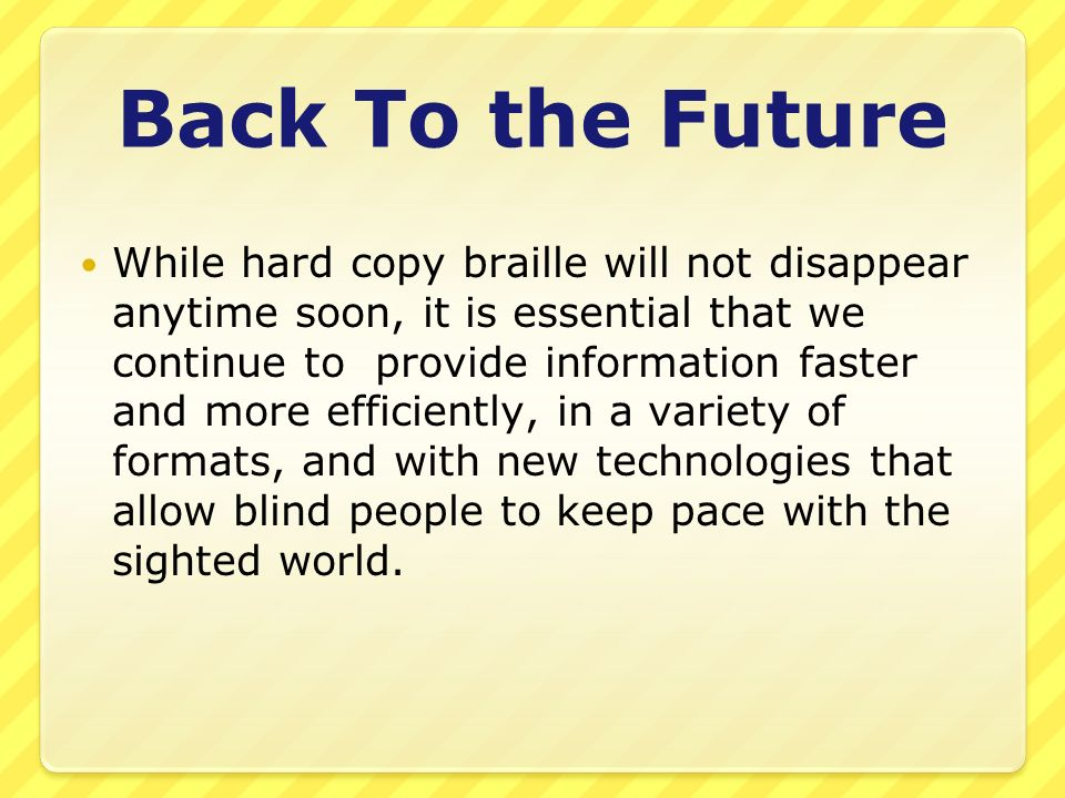 Back To the Future While hard copy braille will not disappear anytime soon, it is essential that we continue to provide information faster and more efficiently, in a variety of formats, and with new technologies that allow blind people to keep pace with the sighted world.