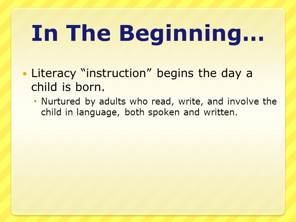 In The Beginning… Literacy instruction begins the day a child is born. Nurtured by adults who read, write, and involve the child in language, both spo