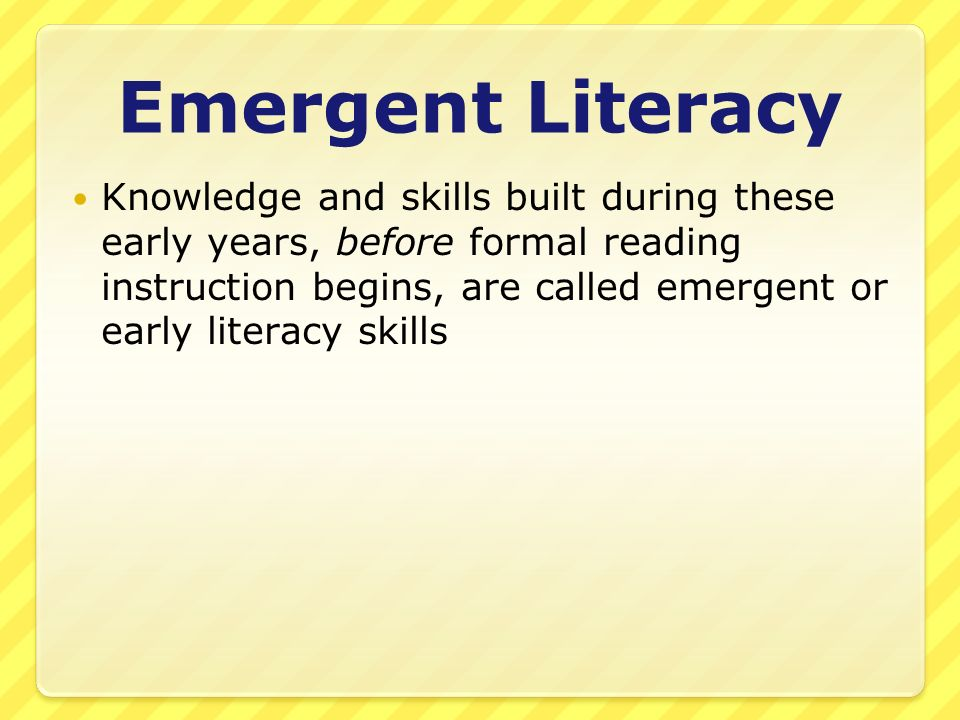 Emergent Literacy Knowledge and skills built during these early years, before formal reading instruction begins, are called emergent or early literacy skills