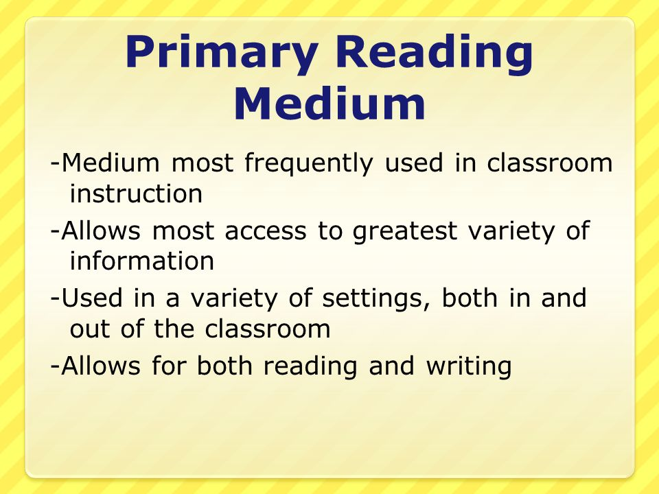 Primary Reading Medium -Medium most frequently used in classroom instruction -Allows most access to greatest variety of information -Used in a variety