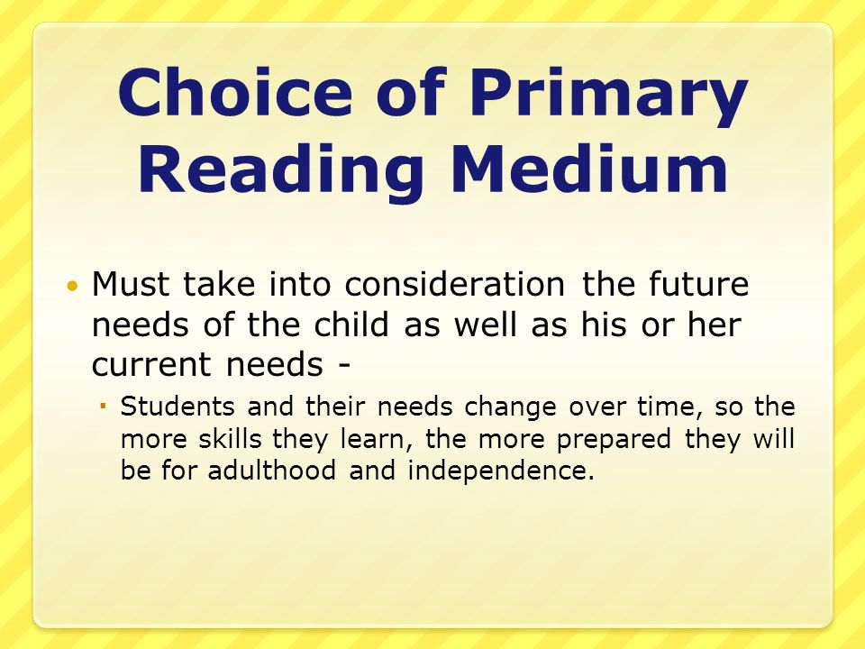 Choice of Primary Reading Medium Must take into consideration the future needs of the child as well as his or her current needs - Students and their n