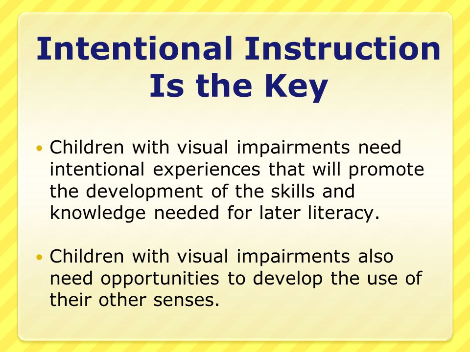Intentional Instruction Is the Key Children with visual impairments need intentional experiences that will promote the development of the skills and k