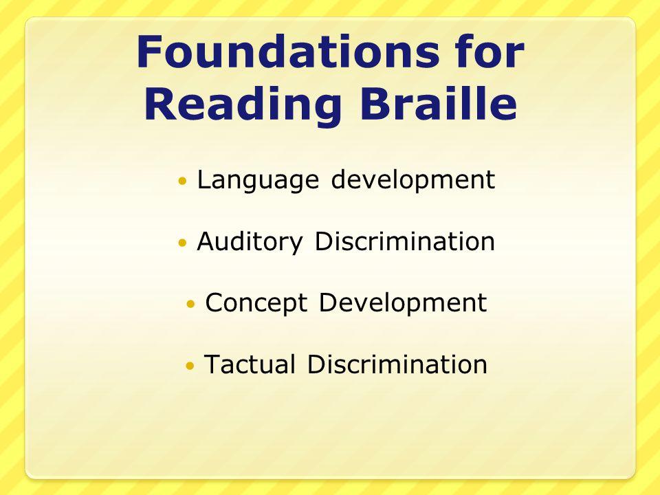 Foundations for Reading Braille Language development Auditory Discrimination Concept Development Tactual Discrimination