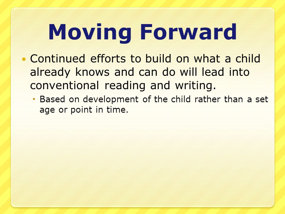 Moving Forward Continued efforts to build on what a child already knows and can do will lead into conventional reading and writing. Based on developme