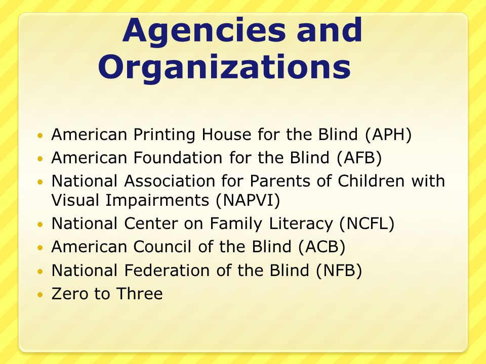Agencies and Organizations American Printing House for the Blind (APH) American Foundation for the Blind (AFB) National Association for Parents of Chi