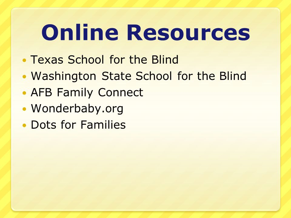 Online Resources Texas School for the Blind Washington State School for the Blind AFB Family Connect Wonderbaby.org Dots for Families