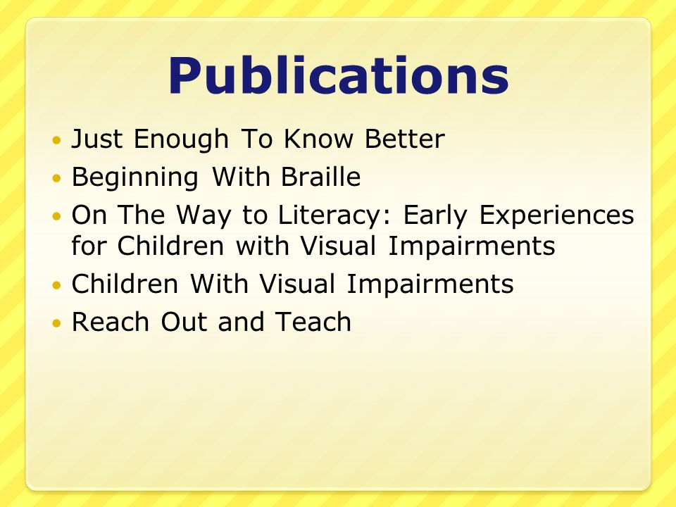 Publications Just Enough To Know Better Beginning With Braille On The Way to Literacy: Early Experiences for Children with Visual Impairments Children With Visual Impairments Reach Out and Teach