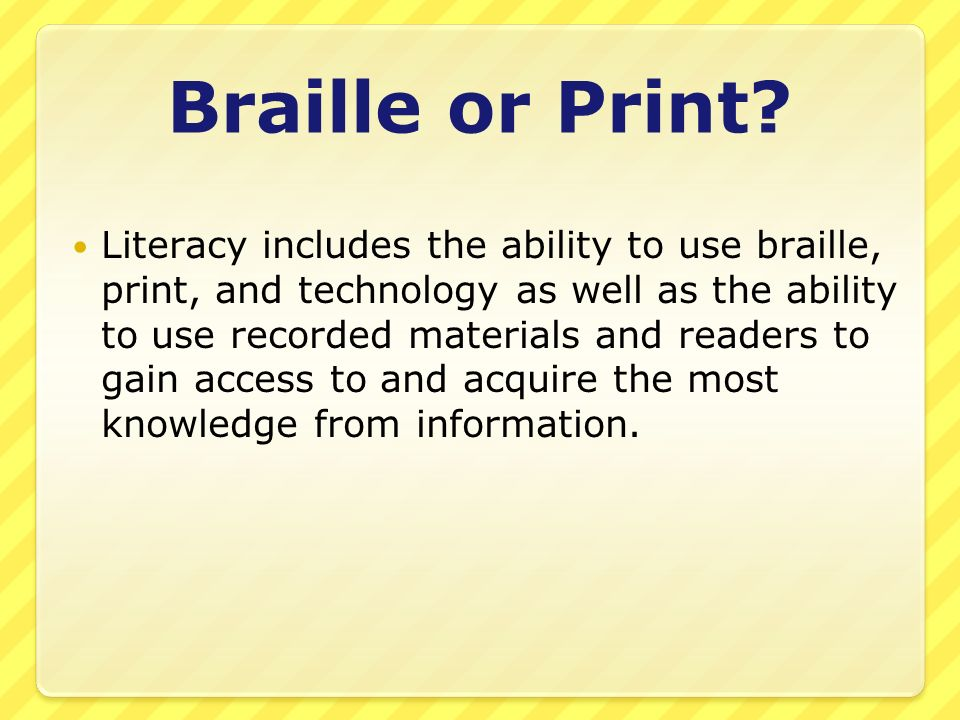 Braille or Print? Literacy includes the ability to use braille, print, and technology as well as the ability to use recorded materials and readers to