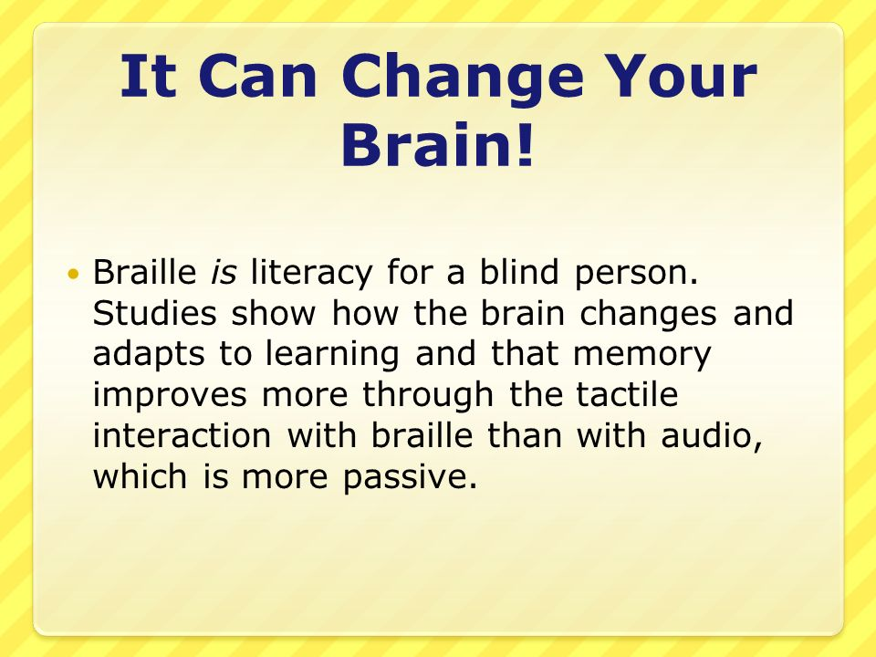 It Can Change Your Brain. Braille is literacy for a blind person.