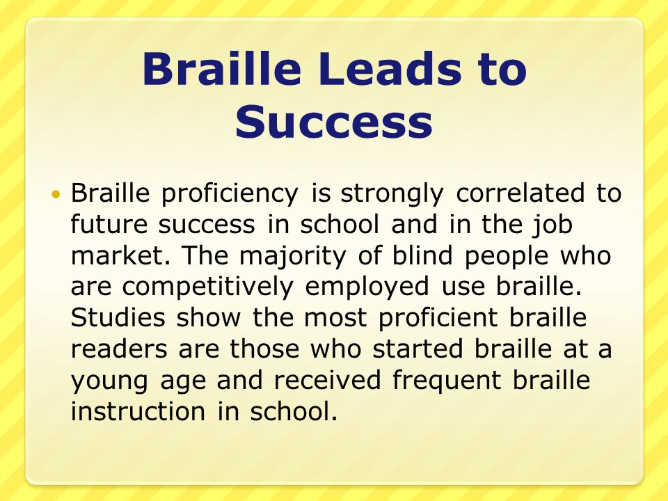 Braille Leads to Success Braille proficiency is strongly correlated to future success in school and in the job market.