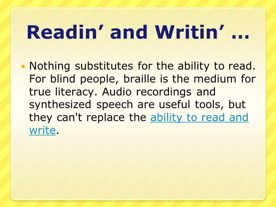 Readin and Writin … Nothing substitutes for the ability to read. For blind people, braille is the medium for true literacy. Audio recordings and synth