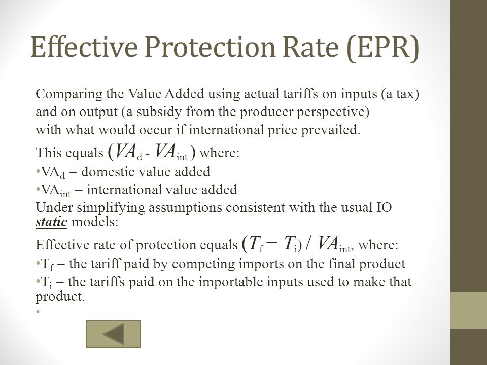 Effective Protection Rate (EPR) Comparing the Value Added using actual tariffs on inputs (a tax) and on output (a subsidy from the producer perspectiv
