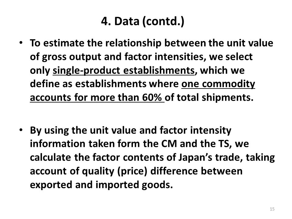 4. Data (contd.) To estimate the relationship between the unit value of gross output and factor intensities, we select only single-product establishme