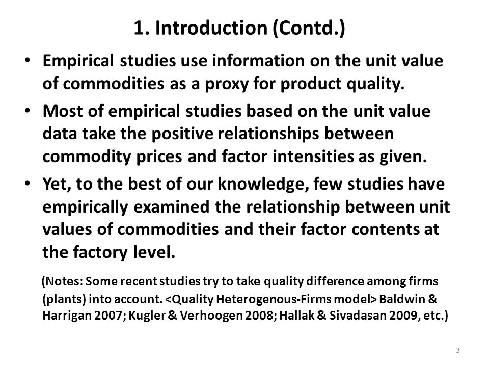 1. Introduction (Contd.) Empirical studies use information on the unit value of commodities as a proxy for product quality. Most of empirical studies
