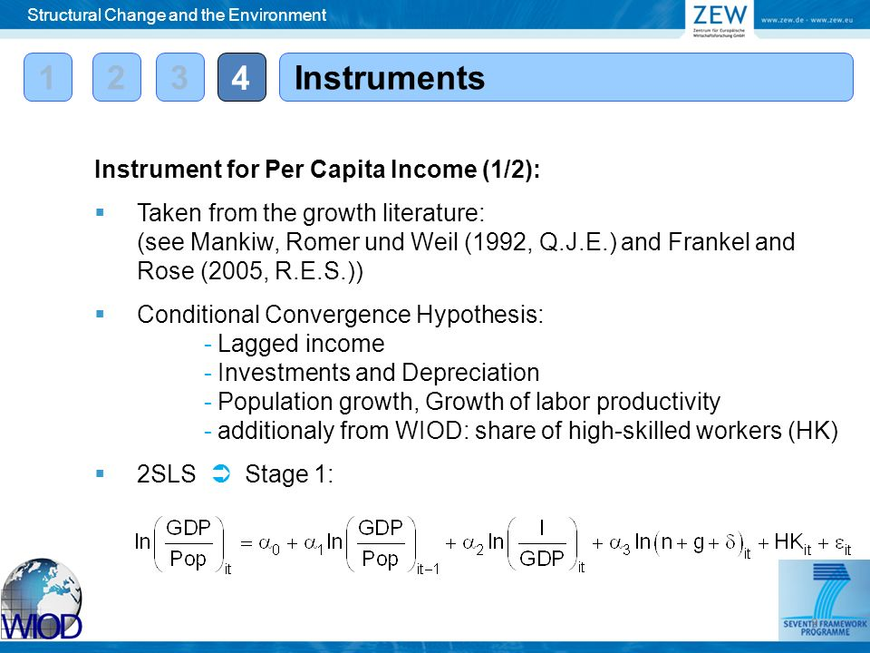12 4 Instruments Instrument for Per Capita Income (1/2): Taken from the growth literature: (see Mankiw, Romer und Weil (1992, Q.J.E.) and Frankel and Rose (2005, R.E.S.)) Conditional Convergence Hypothesis: - Lagged income - Investments and Depreciation - Population growth, Growth of labor productivity - additionaly from WIOD: share of high-skilled workers (HK) 2SLS Stage 1: Structural Change and the Environment 3 9