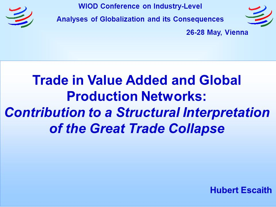Trade in Value Added and Global Production Networks: Contribution to a Structural Interpretation of the Great Trade Collapse Hubert Escaith WIOD Conference on Industry-Level Analyses of Globalization and its Consequences 26-28 May, Vienna