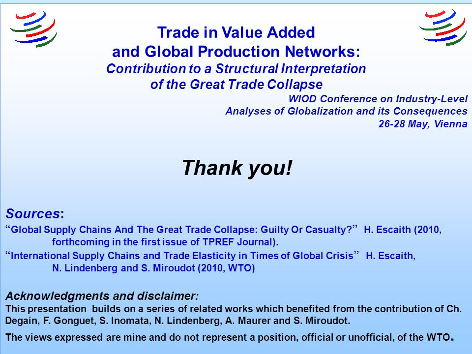 Trade in Value Added and Global Production Networks: Contribution to a Structural Interpretation of the Great Trade Collapse WIOD Conference on Industry-Level Analyses of Globalization and its Consequences 26-28 May, Vienna Thank you.
