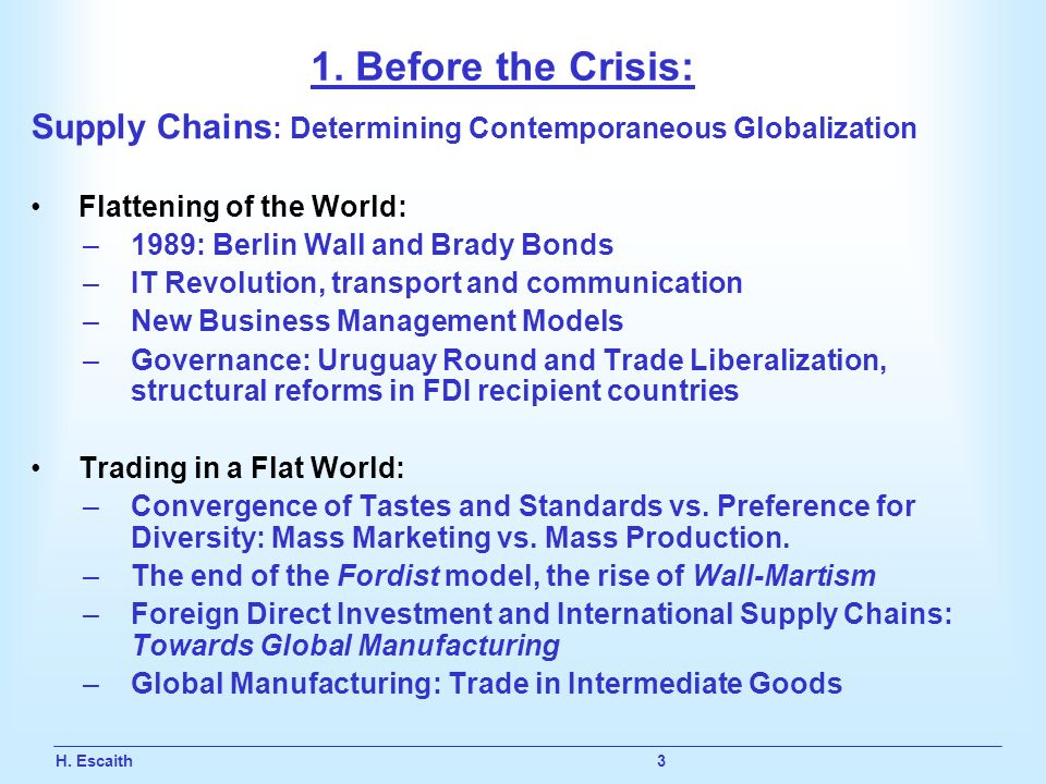 H. Escaith 3 1. Before the Crisis: Supply Chains : Determining Contemporaneous Globalization Flattening of the World: –1989: Berlin Wall and Brady Bon