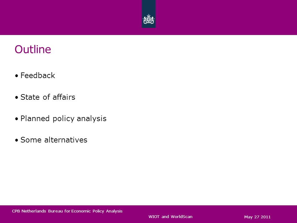 CPB Netherlands Bureau for Economic Policy Analysis Outline Feedback State of affairs Planned policy analysis Some alternatives May 27 2011 WIOT and WorldScan