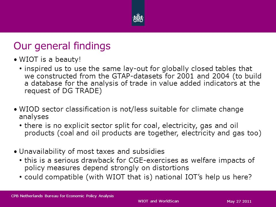 CPB Netherlands Bureau for Economic Policy Analysis General findings Supplies of international transport services are not available transport services in WIOT are primary inputs in GTAP they are intermediates (for trade in goods only: transport via water, air and road/rail) WIOT is not globally closed yet, it is covers about 80% of global GDP then, we cannot possibly make the small country assumption that world market prices are given There are still many negative entries for exports to RoW for us they turned out to be manageable in the second release No distinction of exports from production and exports from imports ­and no correction for re-exports either ­what does the decision not to address re-exports mean.