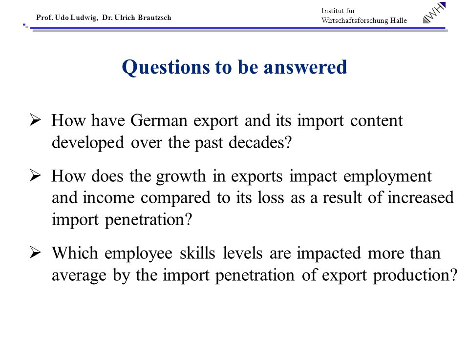 Institut für Wirtschaftsforschung Halle Prof. Udo Ludwig, Dr. Ulrich Brautzsch Questions to be answered How have German export and its import content