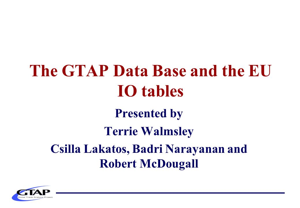 The GTAP Data Base and the EU IO tables Presented by Terrie Walmsley Csilla Lakatos, Badri Narayanan and Robert McDougall
