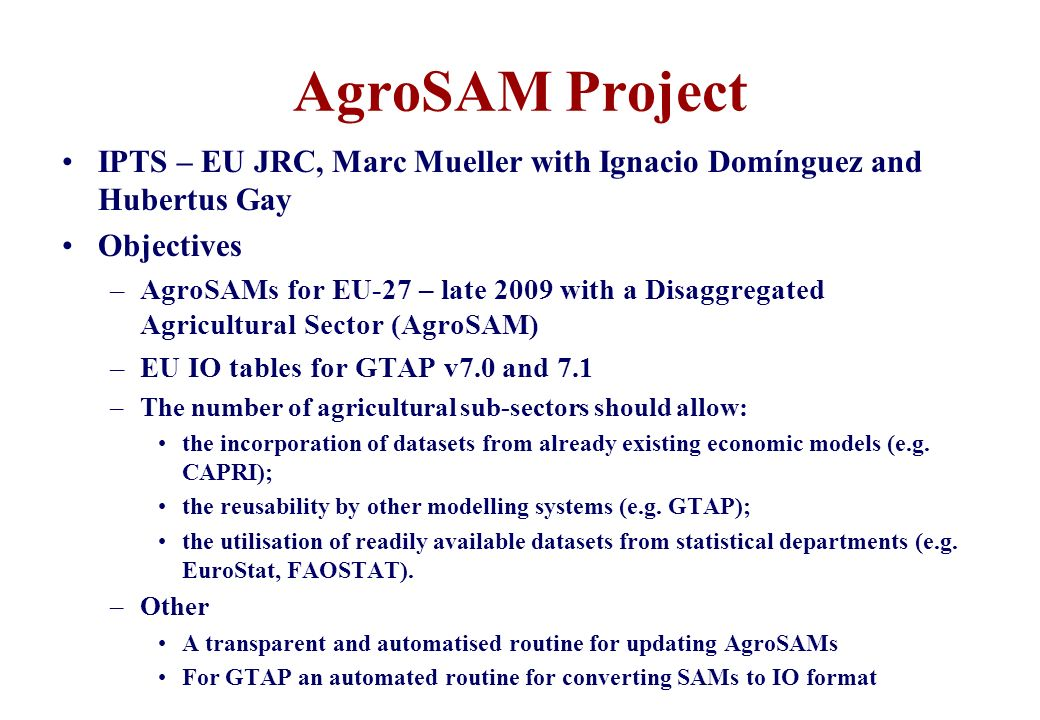 AgroSAM Project IPTS – EU JRC, Marc Mueller with Ignacio Domínguez and Hubertus Gay Objectives –AgroSAMs for EU-27 – late 2009 with a Disaggregated Ag