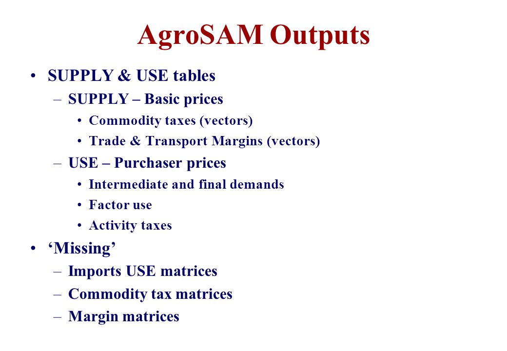 AgroSAM Outputs SUPPLY & USE tables –SUPPLY – Basic prices Commodity taxes (vectors) Trade & Transport Margins (vectors) –USE – Purchaser prices Inter