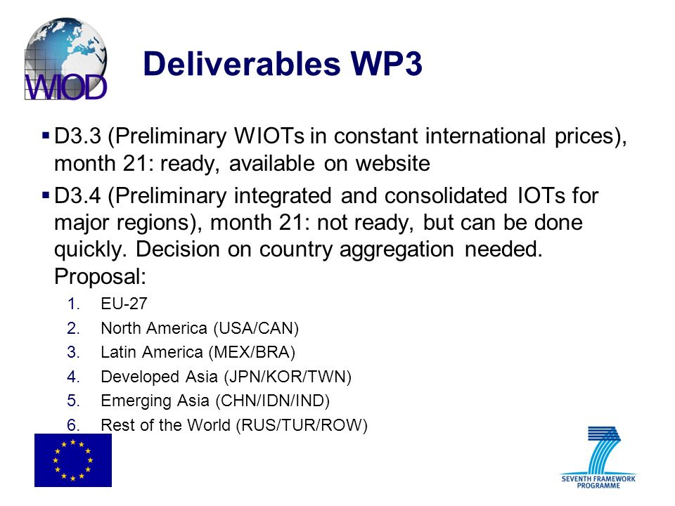 Deliverables WP3 D3.3 (Preliminary WIOTs in constant international prices), month 21: ready, available on website D3.4 (Preliminary integrated and consolidated IOTs for major regions), month 21: not ready, but can be done quickly.