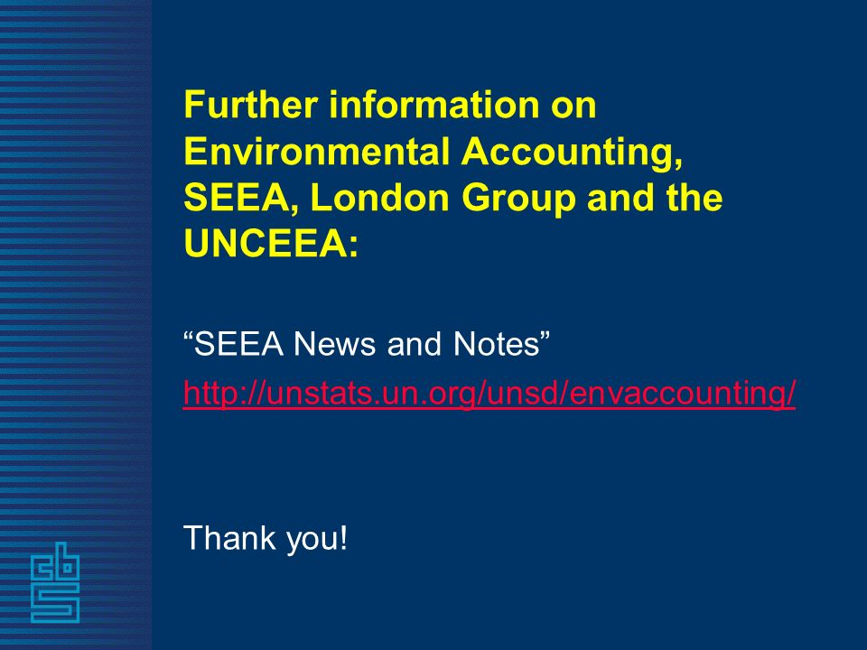 Further information on Environmental Accounting, SEEA, London Group and the UNCEEA: SEEA News and Notes http://unstats.un.org/unsd/envaccounting/ Thank you!