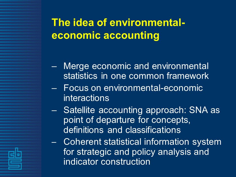 The idea of environmental- economic accounting –Merge economic and environmental statistics in one common framework –Focus on environmental-economic interactions –Satellite accounting approach: SNA as point of departure for concepts, definitions and classifications –Coherent statistical information system for strategic and policy analysis and indicator construction