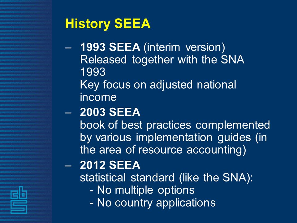 History SEEA –1993 SEEA (interim version) Released together with the SNA 1993 Key focus on adjusted national income –2003 SEEA book of best practices complemented by various implementation guides (in the area of resource accounting) –2012 SEEA statistical standard (like the SNA): - No multiple options - No country applications