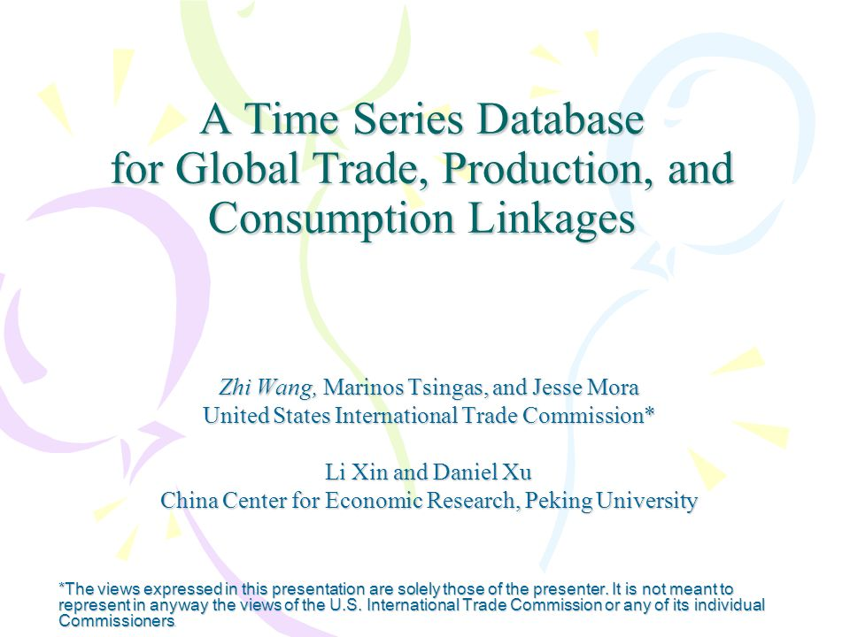 A Time Series Database for Global Trade, Production, and Consumption Linkages Zhi Wang, Marinos Tsingas, and Jesse Mora United States International Trade Commission* Li Xin and Daniel Xu China Center for Economic Research, Peking University *The views expressed in this presentation are solely those of the presenter.