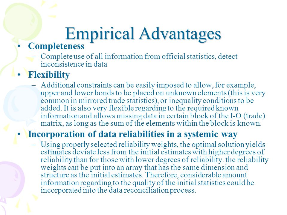 Empirical Advantages Completeness –Complete use of all information from official statistics, detect inconsistence in data Flexibility –Additional constraints can be easily imposed to allow, for example, upper and lower bonds to be placed on unknown elements (this is very common in mirrored trade statistics), or inequality conditions to be added.