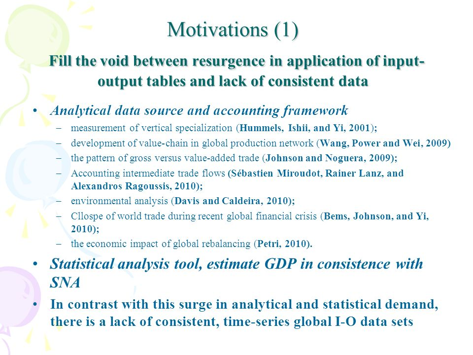 Motivations (1) Fill the void between resurgence in application of input- output tables and lack of consistent data Analytical data source and accounting framework –measurement of vertical specialization (Hummels, Ishii, and Yi, 2001); –development of value-chain in global production network (Wang, Power and Wei, 2009) –the pattern of gross versus value-added trade (Johnson and Noguera, 2009); –Accounting intermediate trade flows (Sébastien Miroudot, Rainer Lanz, and Alexandros Ragoussis, 2010); –environmental analysis (Davis and Caldeira, 2010); –Cllospe of world trade during recent global financial crisis (Bems, Johnson, and Yi, 2010); –the economic impact of global rebalancing (Petri, 2010).