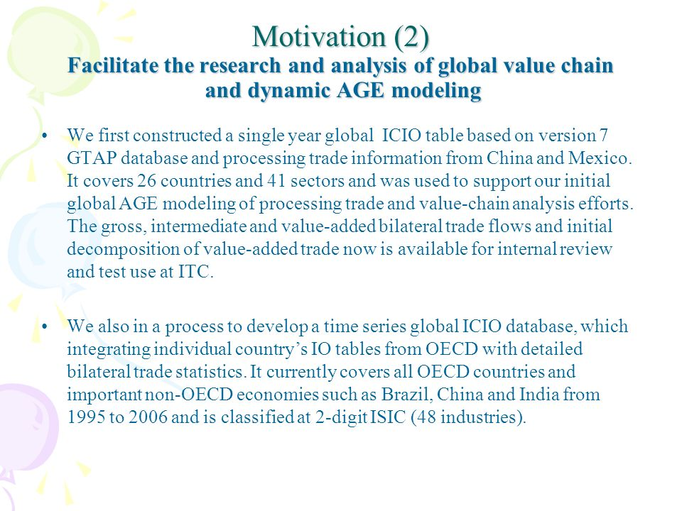 Motivation (2) Facilitate the research and analysis of global value chain and dynamic AGE modeling We first constructed a single year global ICIO table based on version 7 GTAP database and processing trade information from China and Mexico.