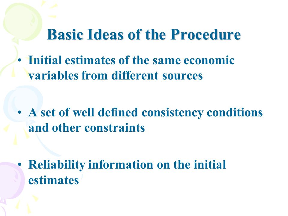 Basic Ideas of the Procedure Initial estimates of the same economic variables from different sources A set of well defined consistency conditions and other constraints Reliability information on the initial estimates