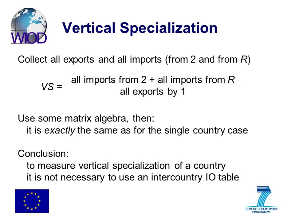 Vertical Specialization Collect all exports and all imports (from 2 and from R) Use some matrix algebra, then: it is exactly the same as for the single country case Conclusion: to measure vertical specialization of a country it is not necessary to use an intercountry IO table VS = all imports from 2 + all imports from R all exports by 1