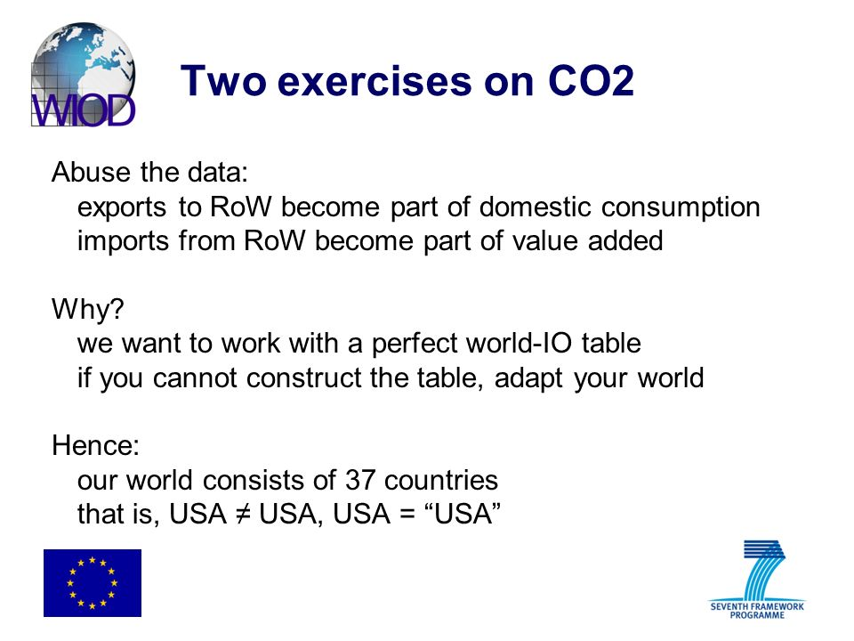 Two exercises on CO2 Abuse the data: exports to RoW become part of domestic consumption imports from RoW become part of value added Why? we want to wo