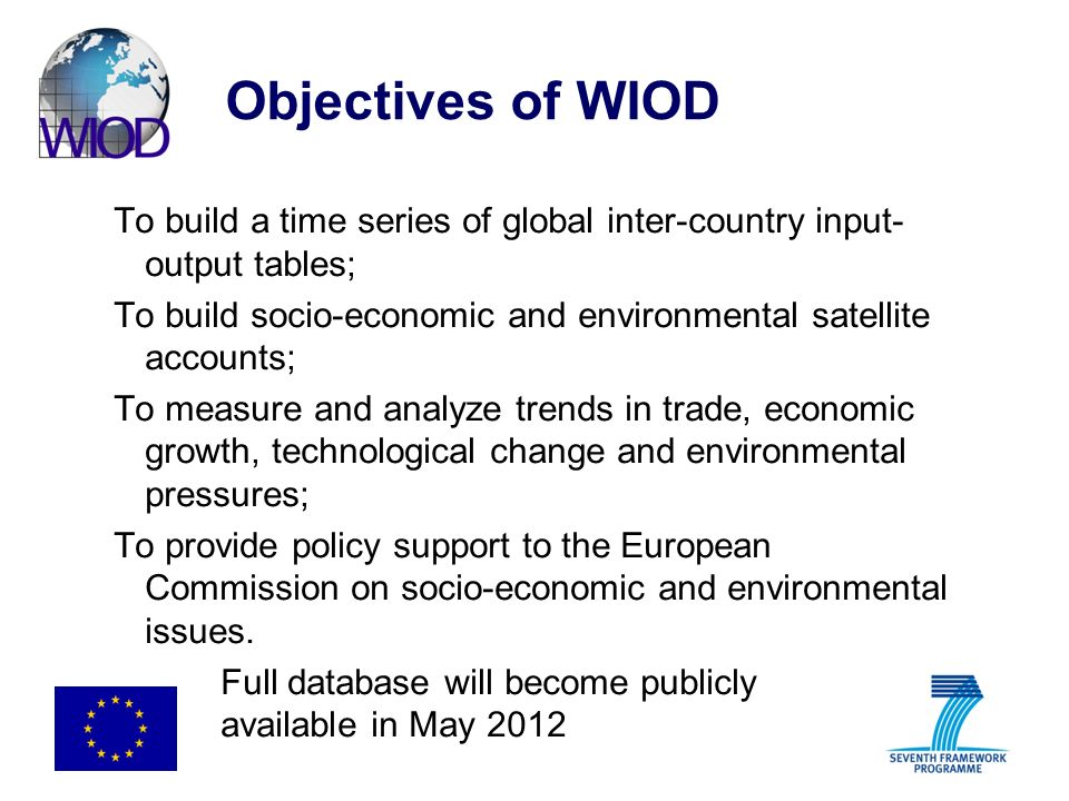 Objectives of WIOD To build a time series of global inter-country input- output tables; To build socio-economic and environmental satellite accounts; To measure and analyze trends in trade, economic growth, technological change and environmental pressures; To provide policy support to the European Commission on socio-economic and environmental issues.