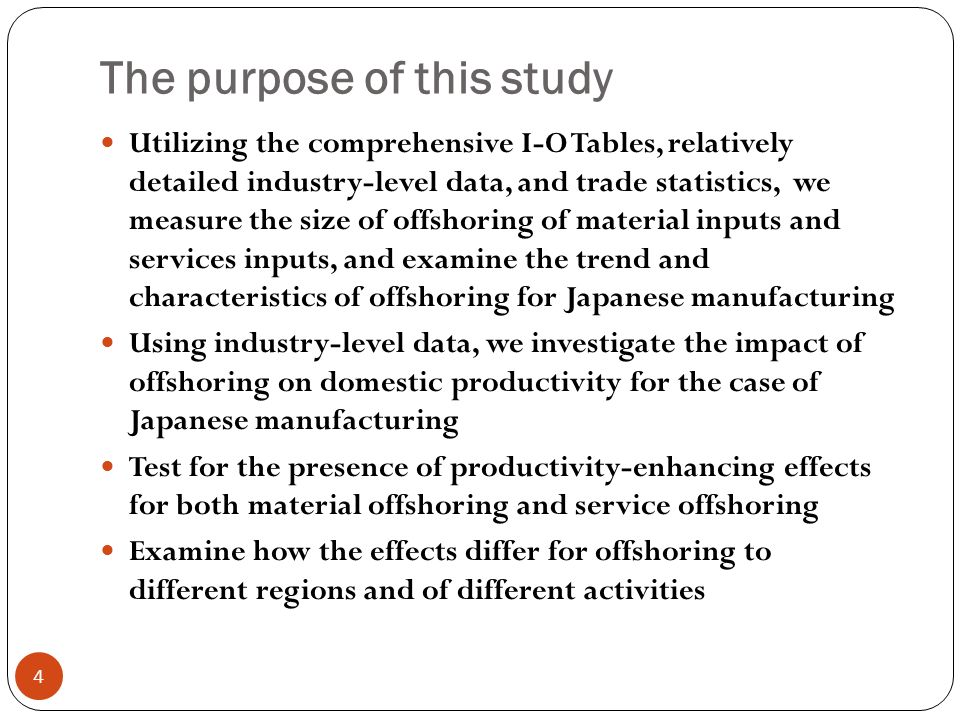 The purpose of this study 4 Utilizing the comprehensive I-O Tables, relatively detailed industry-level data, and trade statistics, we measure the size of offshoring of material inputs and services inputs, and examine the trend and characteristics of offshoring for Japanese manufacturing Using industry-level data, we investigate the impact of offshoring on domestic productivity for the case of Japanese manufacturing Test for the presence of productivity-enhancing effects for both material offshoring and service offshoring Examine how the effects differ for offshoring to different regions and of different activities