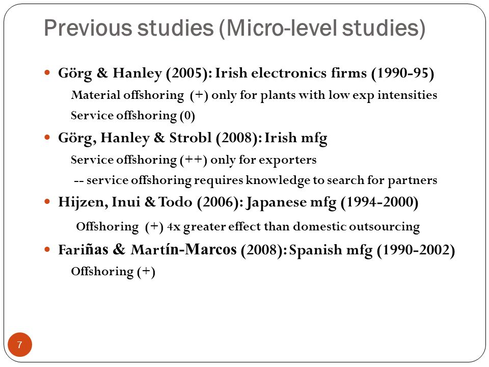 Previous studies (Micro-level studies) 7 Görg & Hanley (2005): Irish electronics firms (1990-95) Material offshoring (+) only for plants with low exp intensities Service offshoring (0) Görg, Hanley & Strobl (2008): Irish mfg Service offshoring (++) only for exporters -- service offshoring requires knowledge to search for partners Hijzen, Inui & Todo (2006): Japanese mfg (1994-2000) Offshoring (+) 4x greater effect than domestic outsourcing Fari ñas & Mart ín-Marcos (2008): Spanish mfg (1990-2002) Offshoring (+)