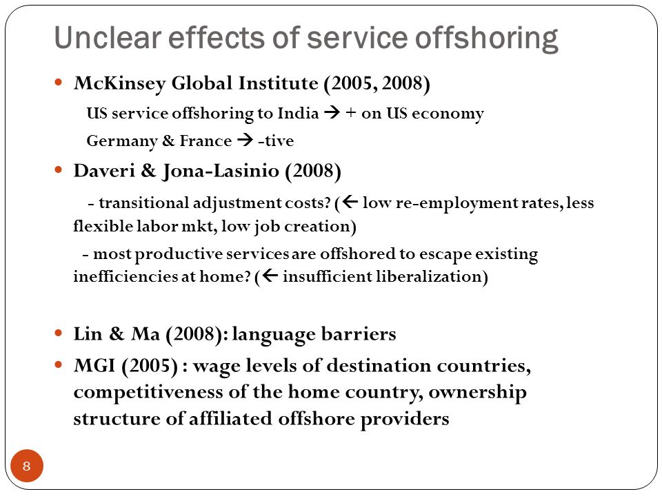 Unclear effects of service offshoring 8 McKinsey Global Institute (2005, 2008) US service offshoring to India + on US economy Germany & France -tive Daveri & Jona-Lasinio (2008) - transitional adjustment costs.