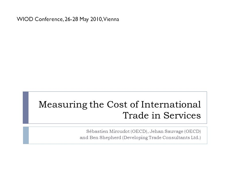Measuring the Cost of International Trade in Services Sébastien Miroudot (OECD), Jehan Sauvage (OECD) and Ben Shepherd (Developing Trade Consultants Ltd.) WIOD Conference, 26-28 May 2010, Vienna