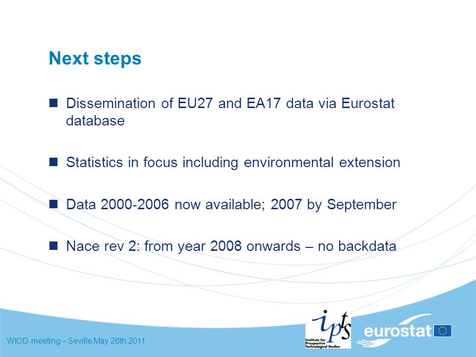 WIOD meeting – Seville May 26th 2011 Next steps Dissemination of EU27 and EA17 data via Eurostat database Statistics in focus including environmental extension Data now available; 2007 by September Nace rev 2: from year 2008 onwards – no backdata
