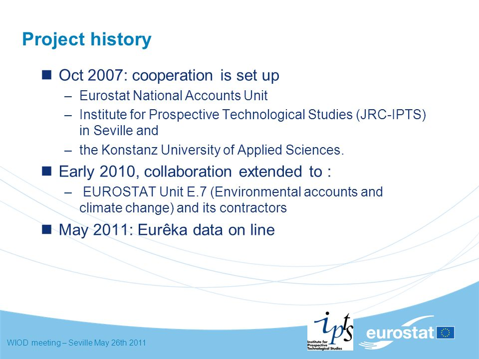 WIOD meeting – Seville May 26th 2011 Project history Oct 2007: cooperation is set up –Eurostat National Accounts Unit –Institute for Prospective Technological Studies (JRC-IPTS) in Seville and –the Konstanz University of Applied Sciences.