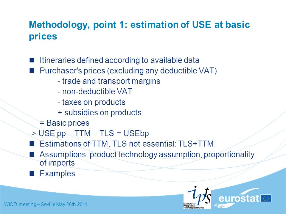 WIOD meeting – Seville May 26th 2011 Methodology, point 1: estimation of USE at basic prices Itineraries defined according to available data Purchaser s prices (excluding any deductible VAT) - trade and transport margins - non-deductible VAT - taxes on products + subsidies on products = Basic prices -> USE pp – TTM – TLS = USEbp Estimations of TTM, TLS not essential: TLS+TTM Assumptions: product technology assumption, proportionality of imports Examples